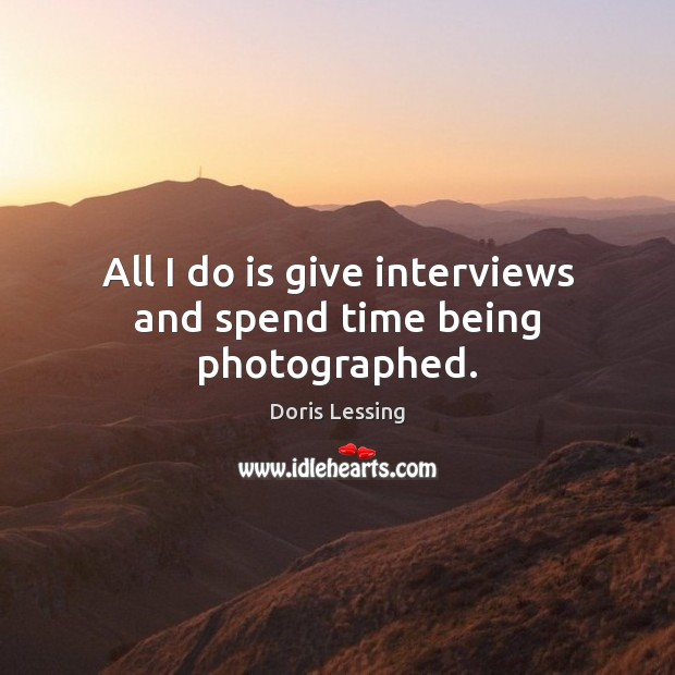 All I do is give interviews and spend time being photographed. Doris Lessing Picture Quote