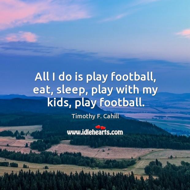 Image, All I do is play football, eat, sleep, play with my kids, play football.