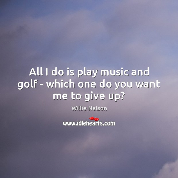 All I do is play music and golf – which one do you want me to give up? Image