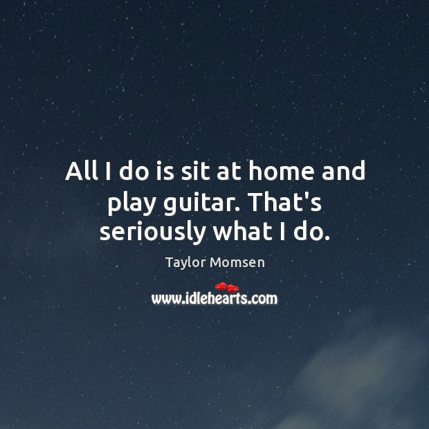 All I do is sit at home and play guitar. That's seriously what I do. Image