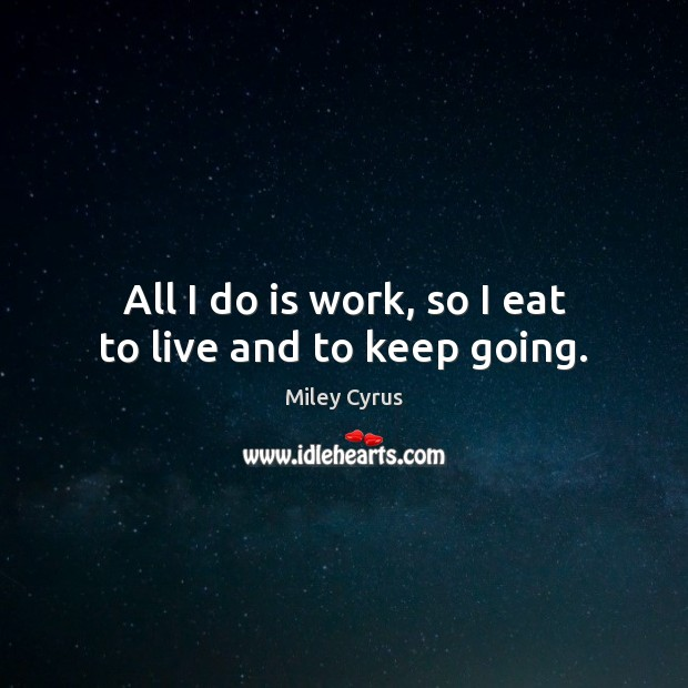 All I do is work, so I eat to live and to keep going. Miley Cyrus Picture Quote