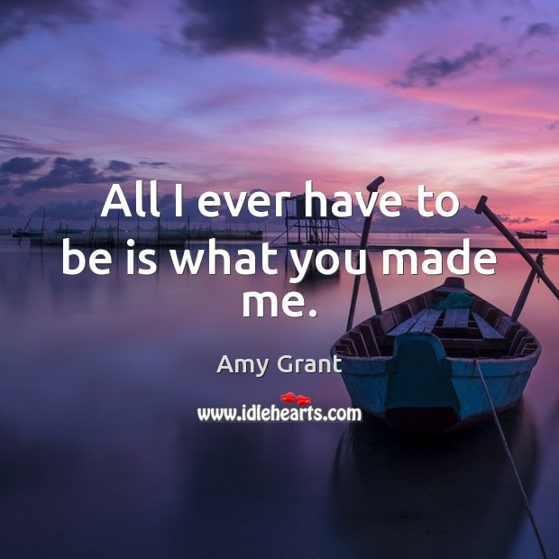 All I ever have to be is what you made me. Image