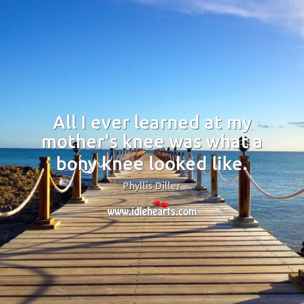 All I ever learned at my mother's knee was what a bony knee looked like. Phyllis Diller Picture Quote
