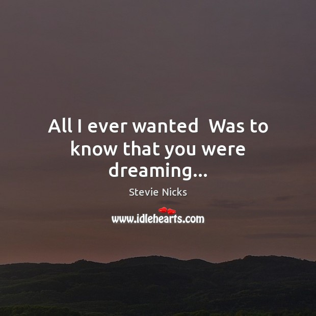 All I ever wanted  Was to know that you were dreaming… Stevie Nicks Picture Quote