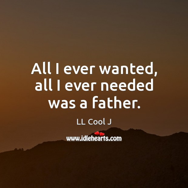 All I ever wanted, all I ever needed was a father. LL Cool J Picture Quote