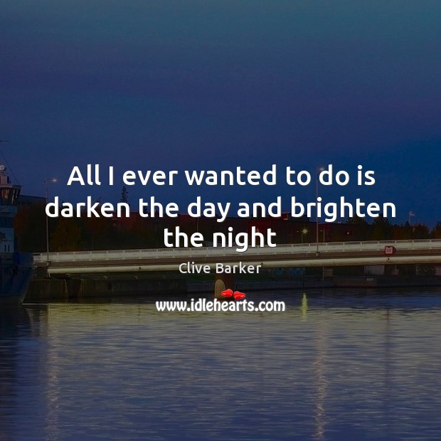 All I ever wanted to do is darken the day and brighten the night Clive Barker Picture Quote
