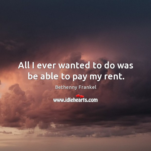 Image, All I ever wanted to do was be able to pay my rent.