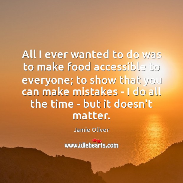 All I ever wanted to do was to make food accessible to Jamie Oliver Picture Quote
