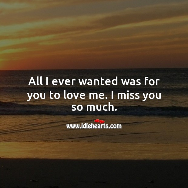 All I ever wanted was for you to love me. I miss you so much. Miss You Quotes Image
