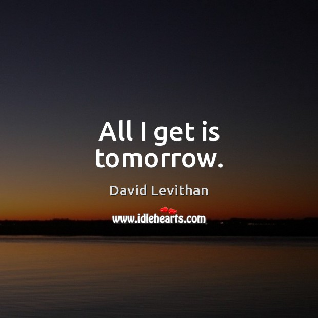 All I get is tomorrow. Image
