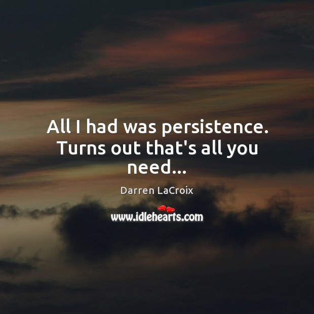 All I had was persistence. Turns out that's all you need… Darren LaCroix Picture Quote