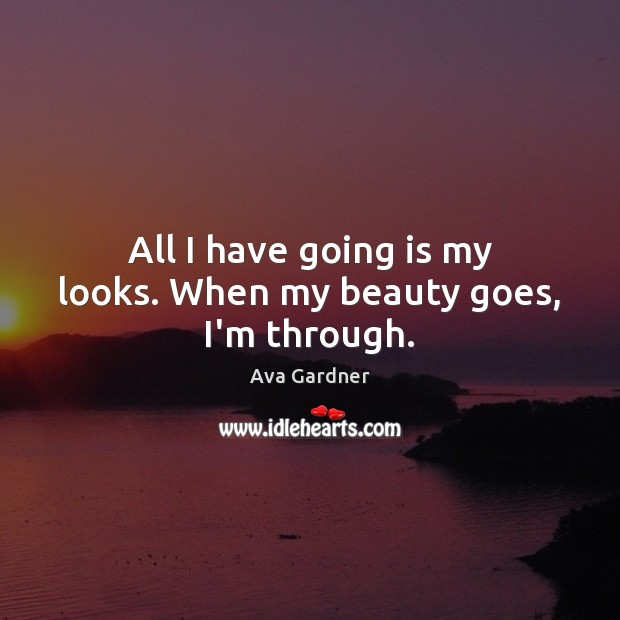 All I have going is my looks. When my beauty goes, I'm through. Image