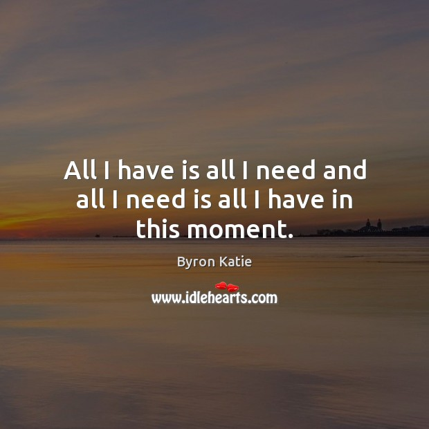 All I have is all I need and all I need is all I have in this moment. Byron Katie Picture Quote