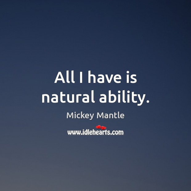 All I have is natural ability. Mickey Mantle Picture Quote