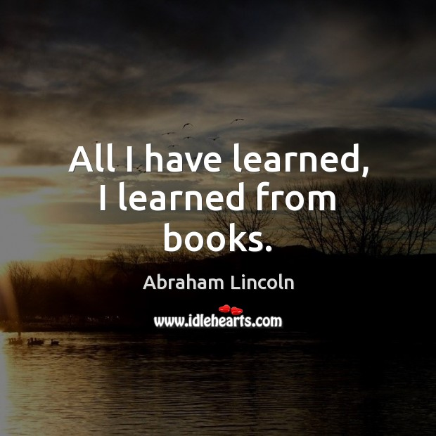 All I have learned, I learned from books. Abraham Lincoln Picture Quote