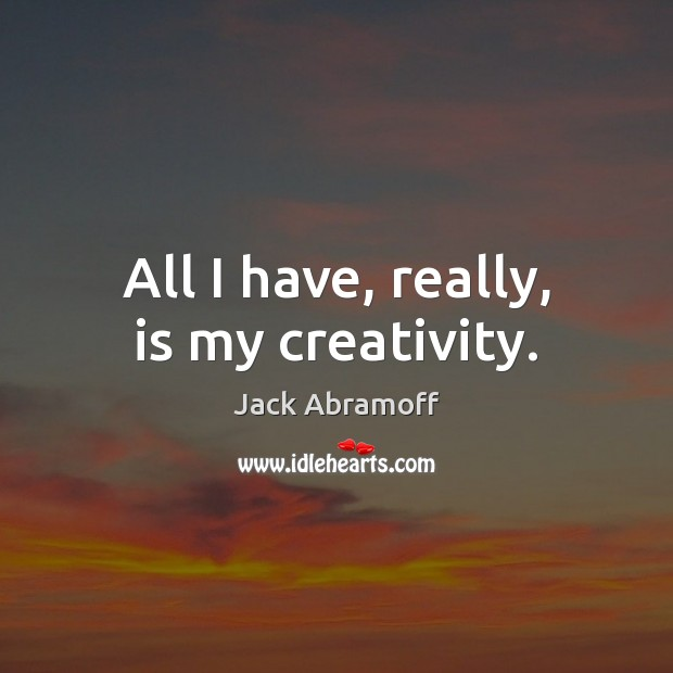 All I have, really, is my creativity. Image