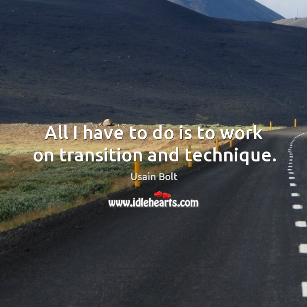 All I have to do is to work on transition and technique. Usain Bolt Picture Quote