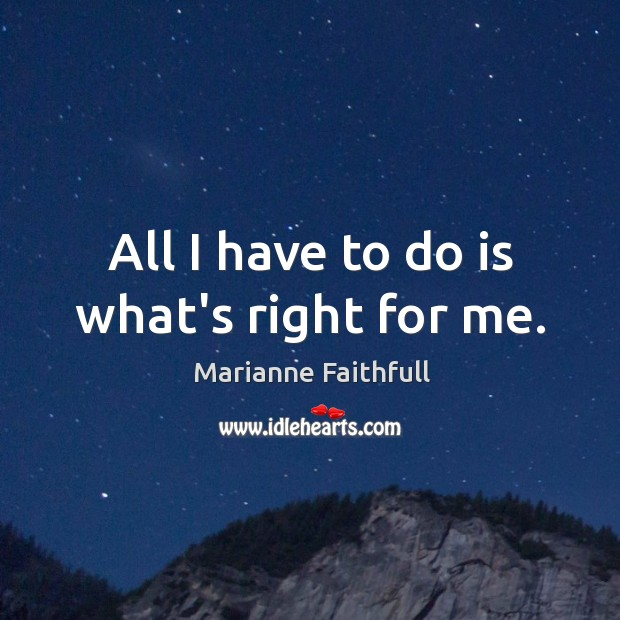 All I have to do is what's right for me. Marianne Faithfull Picture Quote