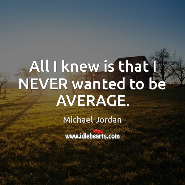 All I knew is that I NEVER wanted to be AVERAGE. Michael Jordan Picture Quote