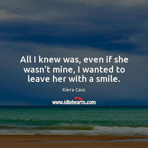 All I knew was, even if she wasn't mine, I wanted to leave her with a smile. Kiera Cass Picture Quote