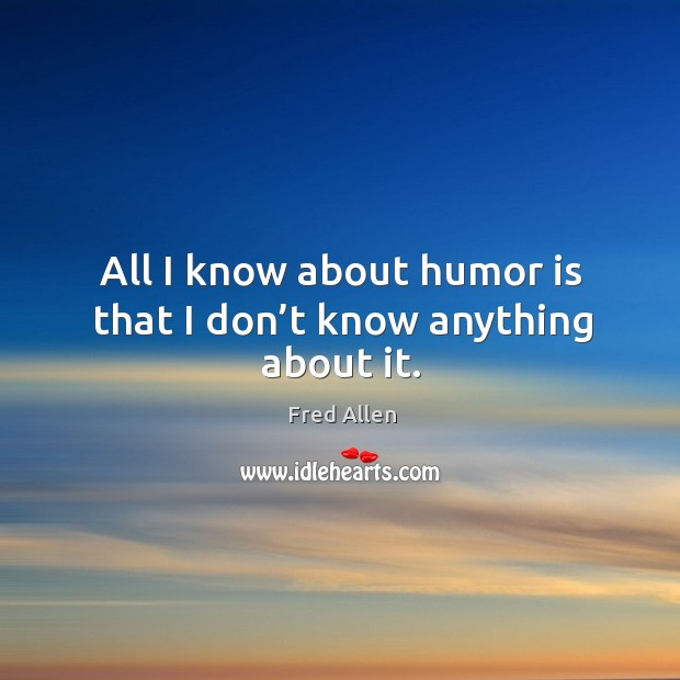 All I know about humor is that I don't know anything about it. Fred Allen Picture Quote