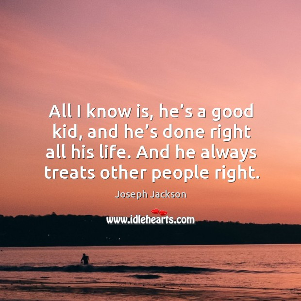 All I know is, he's a good kid, and he's done right all his life. And he always treats other people right. Image