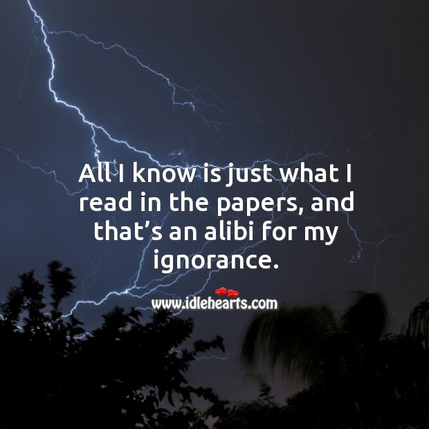 All I know is just what I read in the papers, and that's an alibi for my ignorance. Image