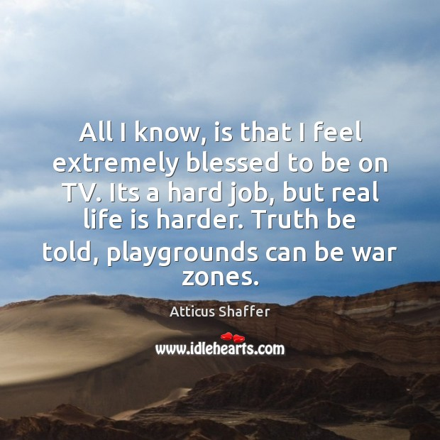 All I know, is that I feel extremely blessed to be on Life is Hard Quotes Image