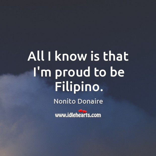 All I know is that I'm proud to be Filipino. Nonito Donaire Picture Quote