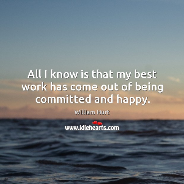 All I know is that my best work has come out of being committed and happy. William Hurt Picture Quote
