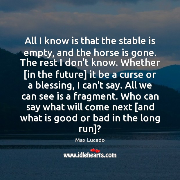 All I know is that the stable is empty, and the horse Max Lucado Picture Quote