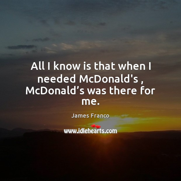 All I know is that when I needed McDonald's , McDonald's was there for me. James Franco Picture Quote