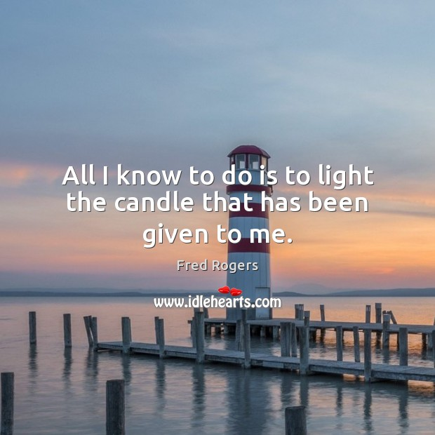 All I know to do is to light the candle that has been given to me. Image