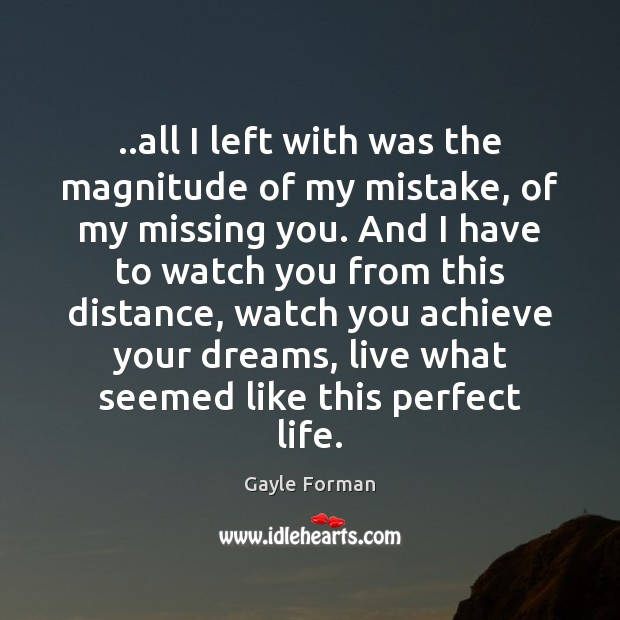 ..all I left with was the magnitude of my mistake, of my Gayle Forman Picture Quote