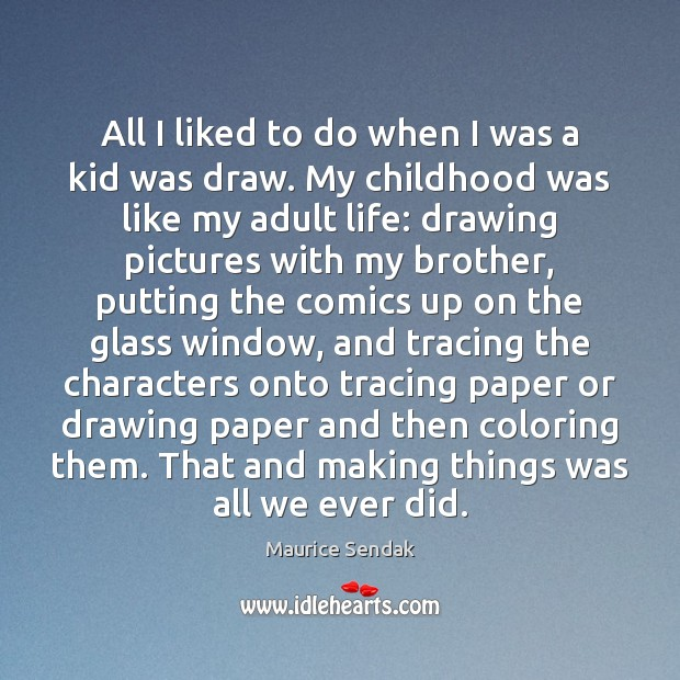 All I liked to do when I was a kid was draw. Maurice Sendak Picture Quote