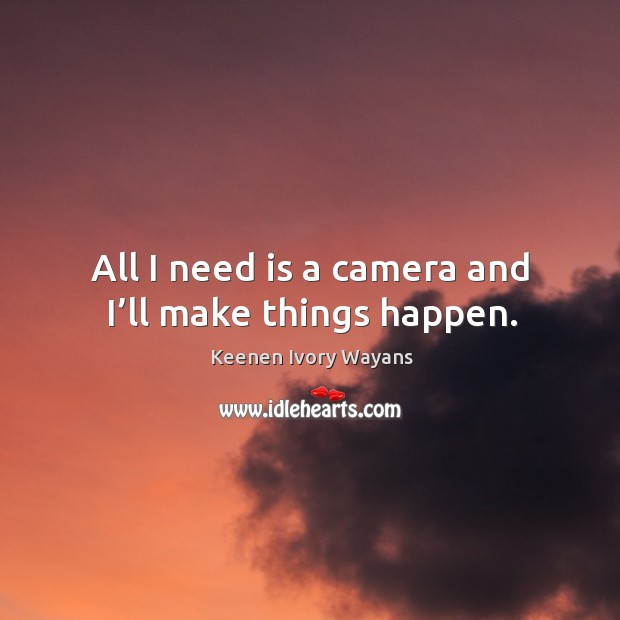All I need is a camera and I'll make things happen. Image