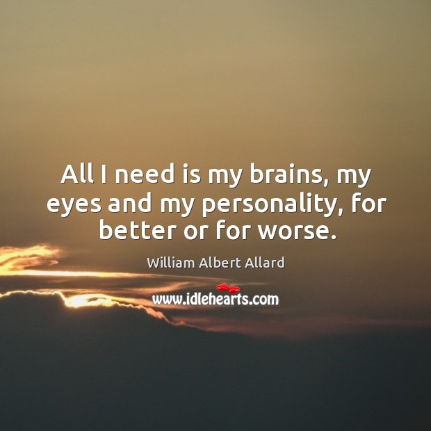 Image, All I need is my brains, my eyes and my personality, for better or for worse.
