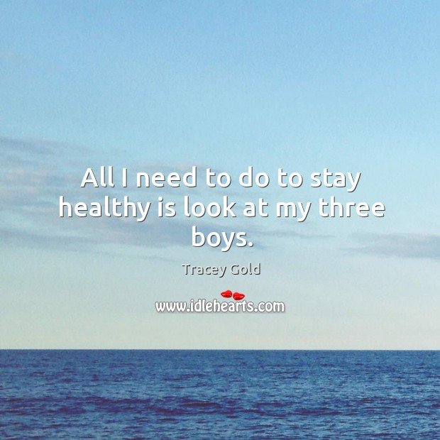 All I need to do to stay healthy is look at my three boys. Tracey Gold Picture Quote