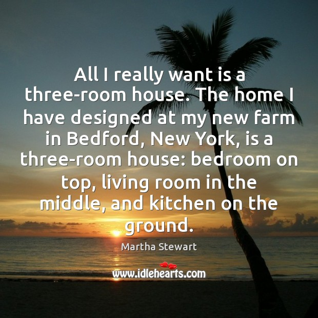 All I really want is a three-room house. The home I have Farm Quotes Image