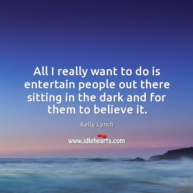 All I really want to do is entertain people out there sitting in the dark and for them to believe it. Image