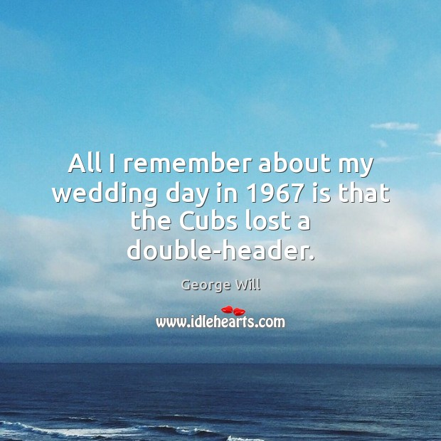 All I remember about my wedding day in 1967 is that the Cubs lost a double-header. Image