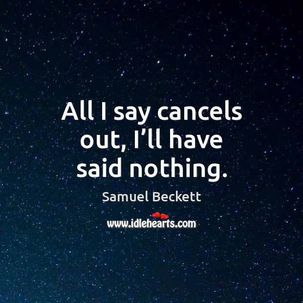 All I say cancels out, I'll have said nothing. Samuel Beckett Picture Quote