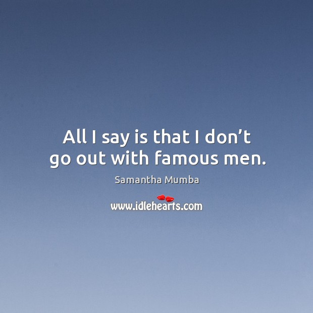 All I say is that I don't go out with famous men. Samantha Mumba Picture Quote