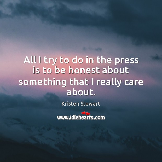 All I try to do in the press is to be honest about something that I really care about. Kristen Stewart Picture Quote