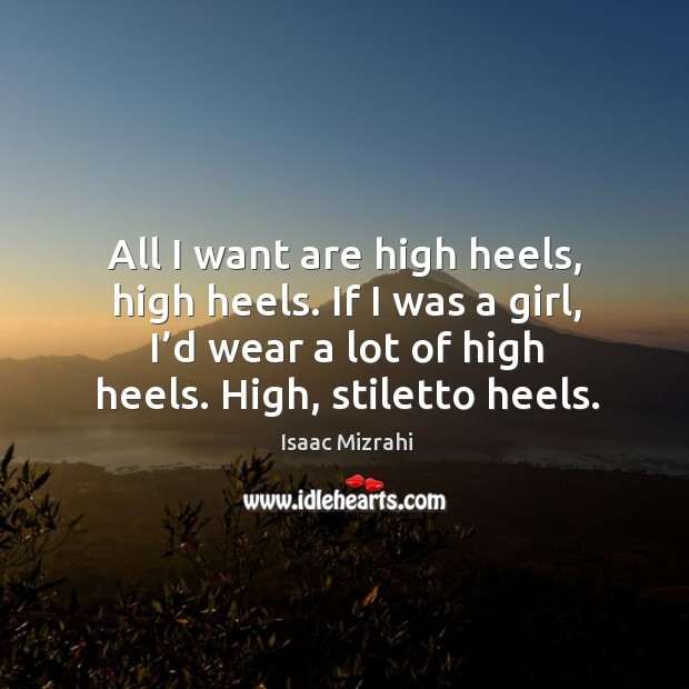 All I want are high heels, high heels. If I was a girl, I'd wear a lot of high heels. High, stiletto heels. Image