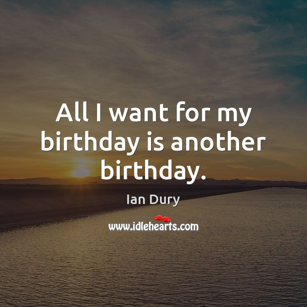 All I want for my birthday is another birthday. Birthday Quotes Image