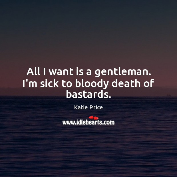 All I want is a gentleman. I'm sick to bloody death of bastards. Katie Price Picture Quote
