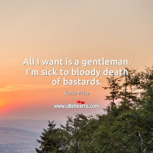 All I want is a gentleman. I'm sick to bloody death of bastards. Image