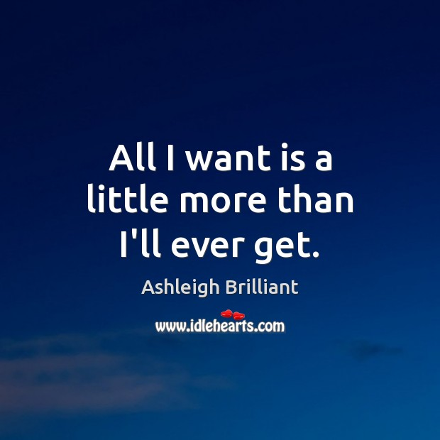 All I want is a little more than I'll ever get. Ashleigh Brilliant Picture Quote