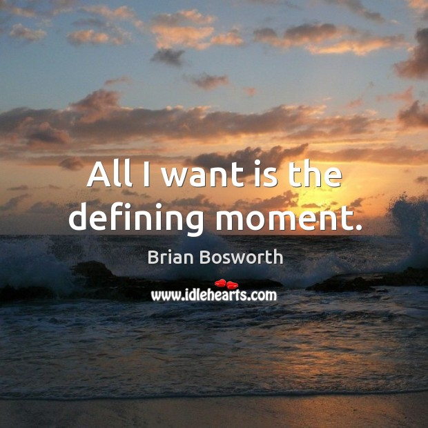 All I want is the defining moment. Brian Bosworth Picture Quote